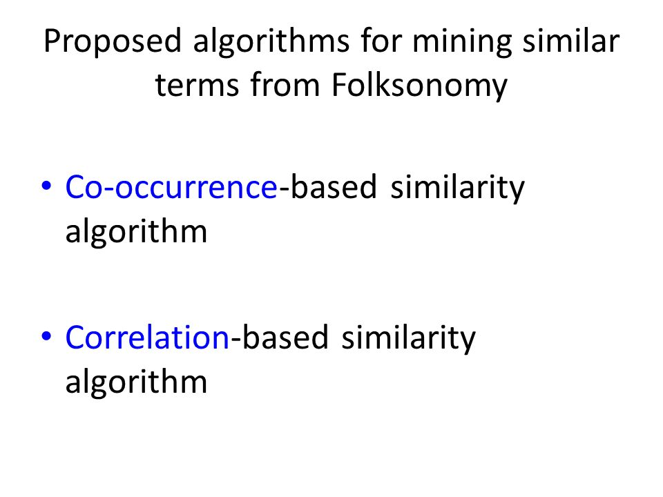 Proposed algorithms for mining similar terms from Folksonomy Co-occurrence-based similarity algorithm Correlation-based similarity algorithm
