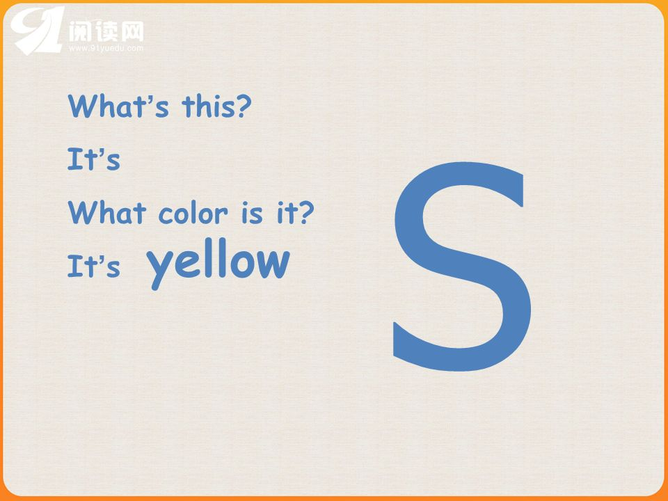 Sample: What s this in English/Chinese? It is ……… What color is it? It is ……… Spell it, please.