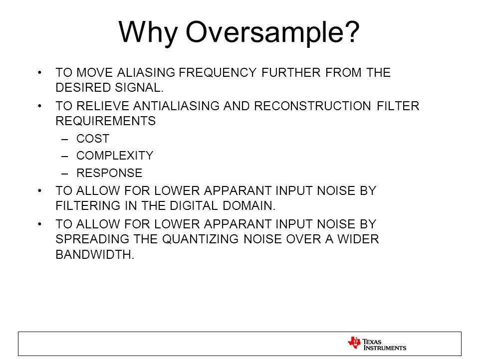 Why Oversample? TO MOVE ALIASING FREQUENCY FURTHER FROM THE DESIRED SIGNAL. TO RELIEVE ANTIALIASING AND RECONSTRUCTION FILTER REQUIREMENTS –COST –COMP