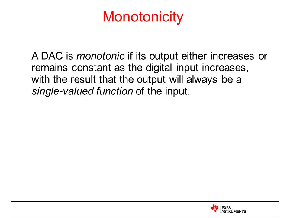 Monotonicity A DAC is monotonic if its output either increases or remains constant as the digital input increases, with the result that the output wil