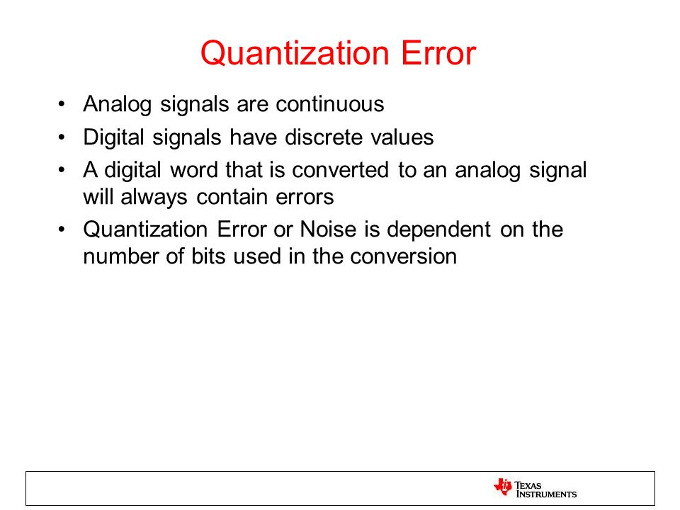Quantization Error Analog signals are continuous Digital signals have discrete values A digital word that is converted to an analog signal will always