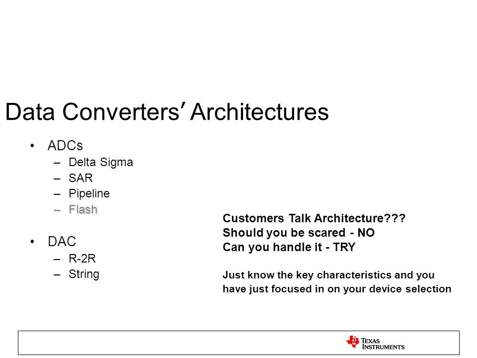 Data Converters Architectures ADCs –Delta Sigma –SAR –Pipeline –Flash DAC –R-2R –String Customers Talk Architecture??? Should you be scared - NO Can y