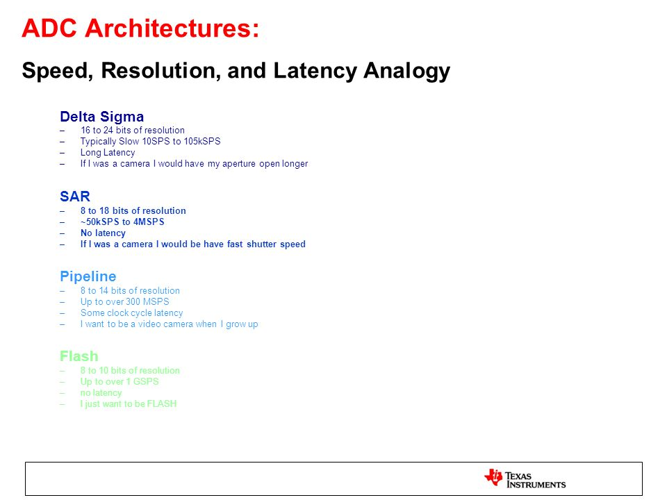 ADC Architectures: Speed, Resolution, and Latency Analogy Delta Sigma –16 to 24 bits of resolution –Typically Slow 10SPS to 105kSPS –Long Latency –If