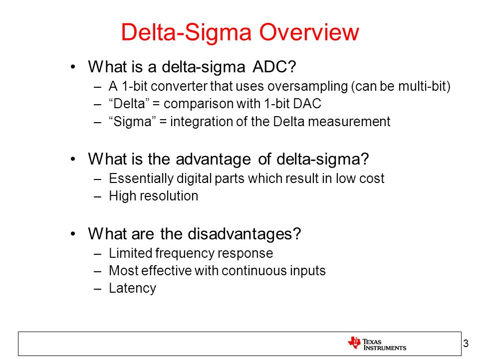 Delta-Sigma Overview What is a delta-sigma ADC? –A 1-bit converter that uses oversampling (can be multi-bit) –Delta = comparison with 1-bit DAC –Sigma