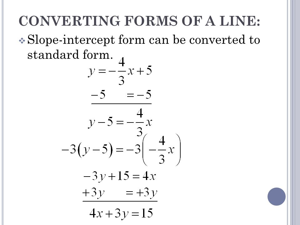 CONVERTING FORMS OF A LINE: Slope-intercept form can be converted to standard form.