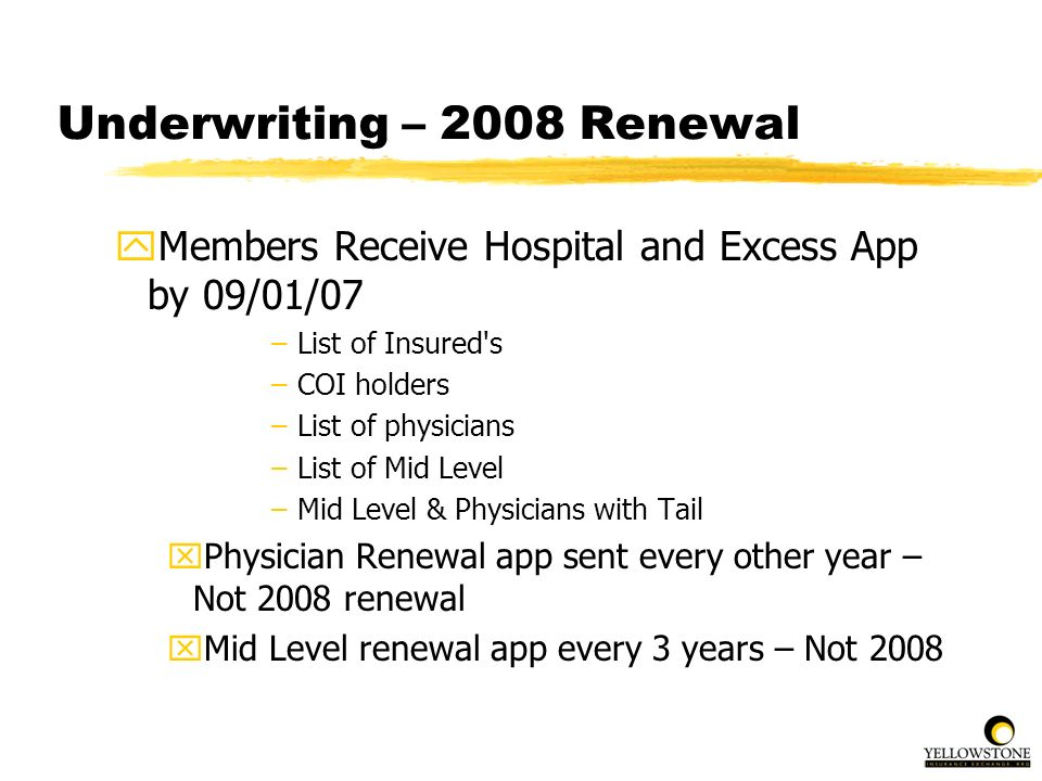 Underwriting – 2008 Renewal yMembers Receive Hospital and Excess App by 09/01/07 –List of Insured's –COI holders –List of physicians –List of Mid Leve