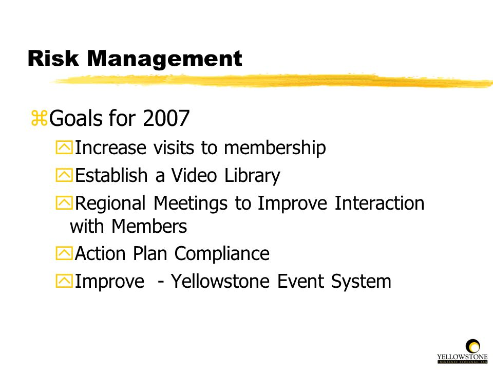 Risk Management zGoals for 2007 yIncrease visits to membership yEstablish a Video Library yRegional Meetings to Improve Interaction with Members yActi