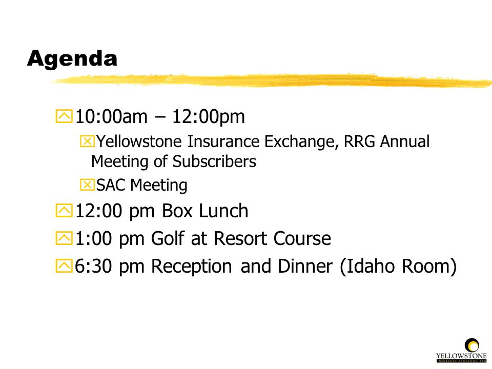 Agenda y10:00am – 12:00pm xYellowstone Insurance Exchange, RRG Annual Meeting of Subscribers xSAC Meeting y12:00 pm Box Lunch y1:00 pm Golf at Resort