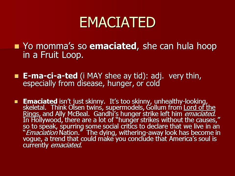 EMACIATED Yo mommas so emaciated, she can hula hoop in a Fruit Loop. Yo mommas so emaciated, she can hula hoop in a Fruit Loop. E-ma-ci-a-ted (i MAY s