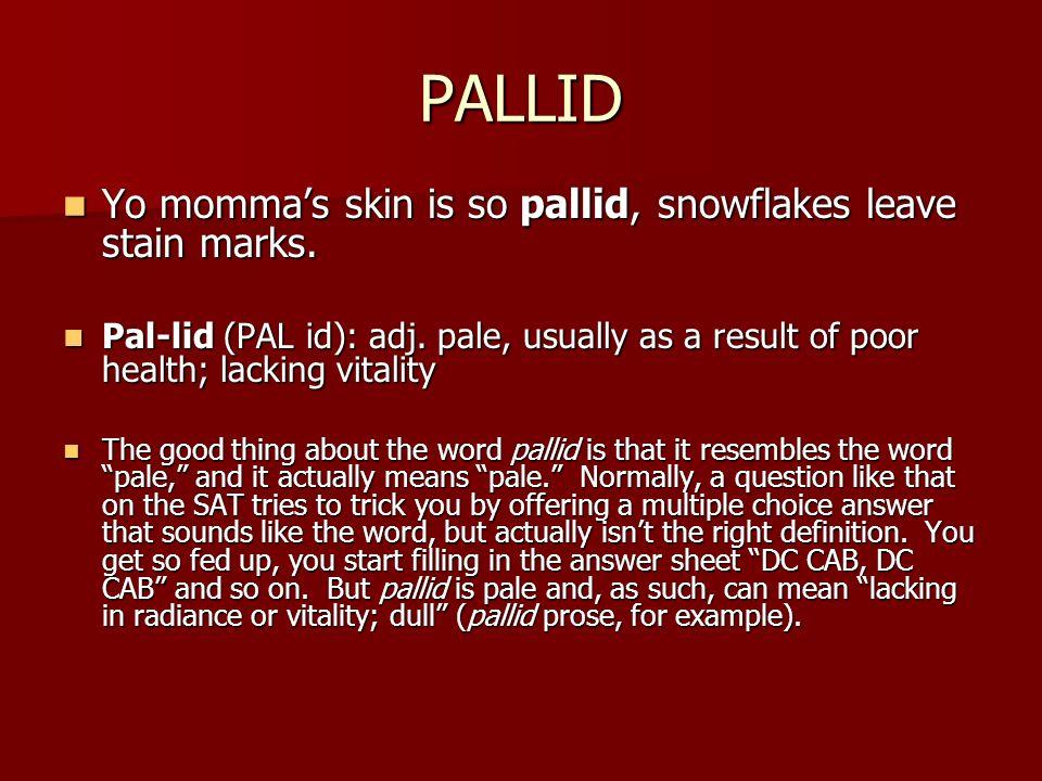 PALLID Yo mommas skin is so pallid, snowflakes leave stain marks. Yo mommas skin is so pallid, snowflakes leave stain marks. Pal-lid (PAL id): adj. pa