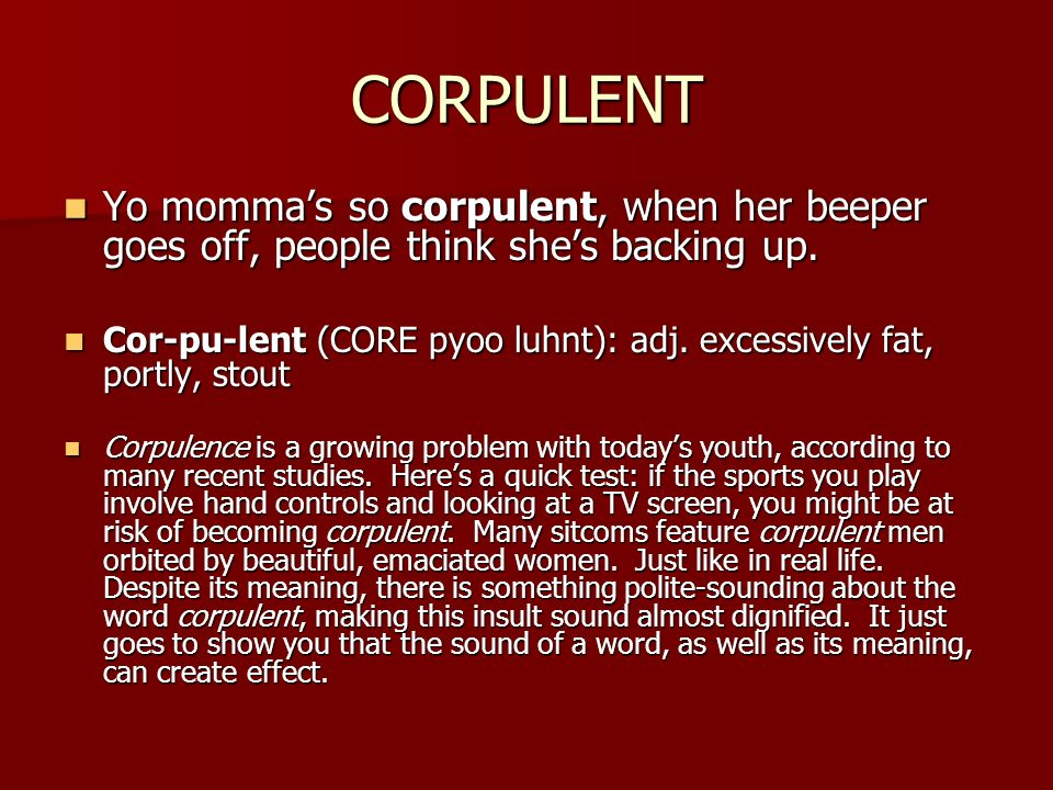 CORPULENT Yo mommas so corpulent, when her beeper goes off, people think shes backing up. Yo mommas so corpulent, when her beeper goes off, people thi