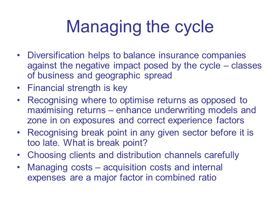 Managing the cycle Diversification helps to balance insurance companies against the negative impact posed by the cycle – classes of business and geographic spread Financial strength is key Recognising where to optimise returns as opposed to maximising returns – enhance underwriting models and zone in on exposures and correct experience factors Recognising break point in any given sector before it is too late.