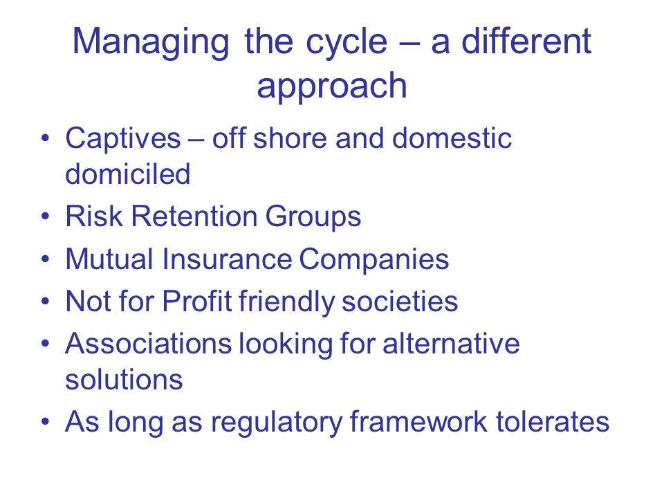 Managing the cycle – a different approach Captives – off shore and domestic domiciled Risk Retention Groups Mutual Insurance Companies Not for Profit friendly societies Associations looking for alternative solutions As long as regulatory framework tolerates