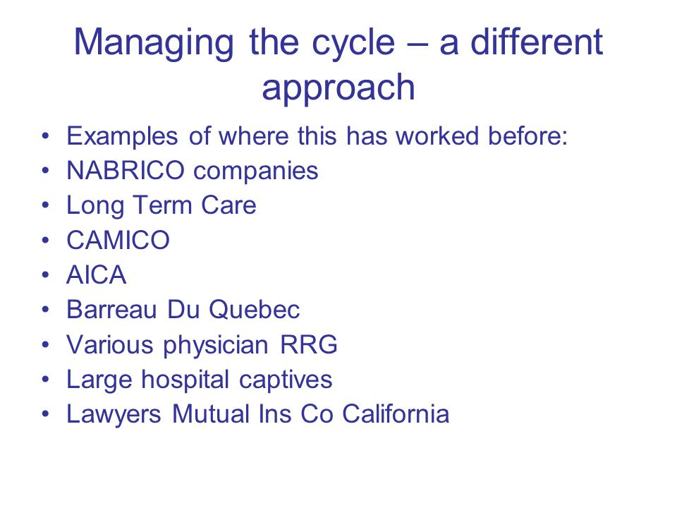 Managing the cycle – a different approach Examples of where this has worked before: NABRICO companies Long Term Care CAMICO AICA Barreau Du Quebec Various physician RRG Large hospital captives Lawyers Mutual Ins Co California