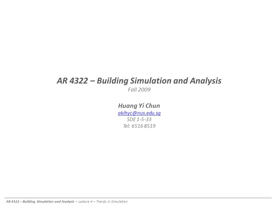 AR 4322 – Building Simulation and Analysis – Lecture 4 – Trends in Simulation AR 4322 – Building Simulation and Analysis Fall 2009 Huang Yi Chun akihy
