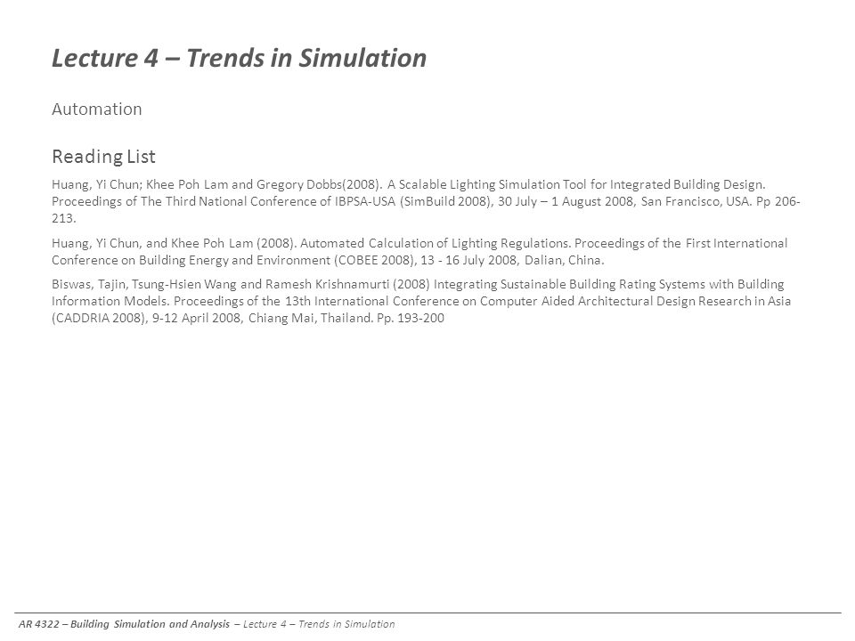 Lecture 4 – Trends in Simulation Automation Reading List Huang, Yi Chun; Khee Poh Lam and Gregory Dobbs(2008). A Scalable Lighting Simulation Tool for