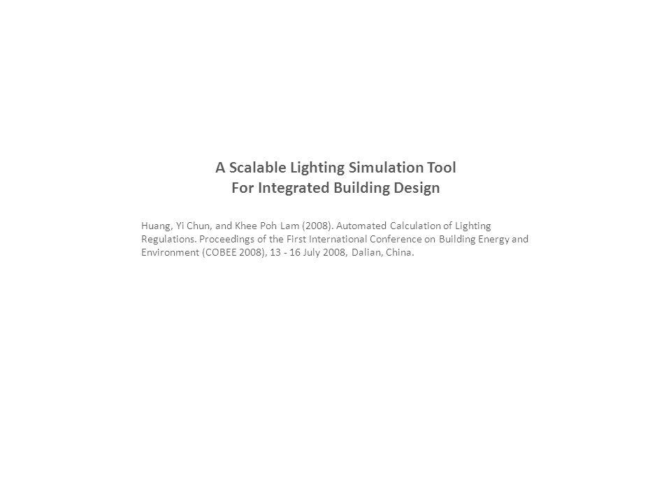 A Scalable Lighting Simulation Tool For Integrated Building Design Huang, Yi Chun, and Khee Poh Lam (2008). Automated Calculation of Lighting Regulati