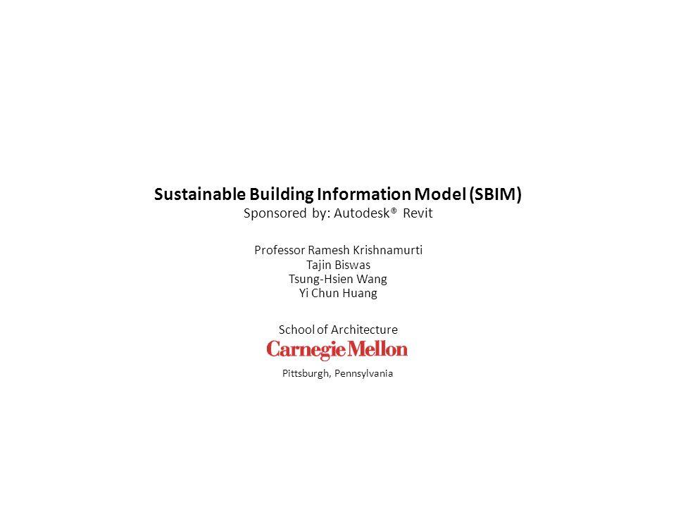 Sustainable Building Information Model (SBIM) Sponsored by: Autodesk® Revit Professor Ramesh Krishnamurti Tajin Biswas Tsung-Hsien Wang Yi Chun Huang