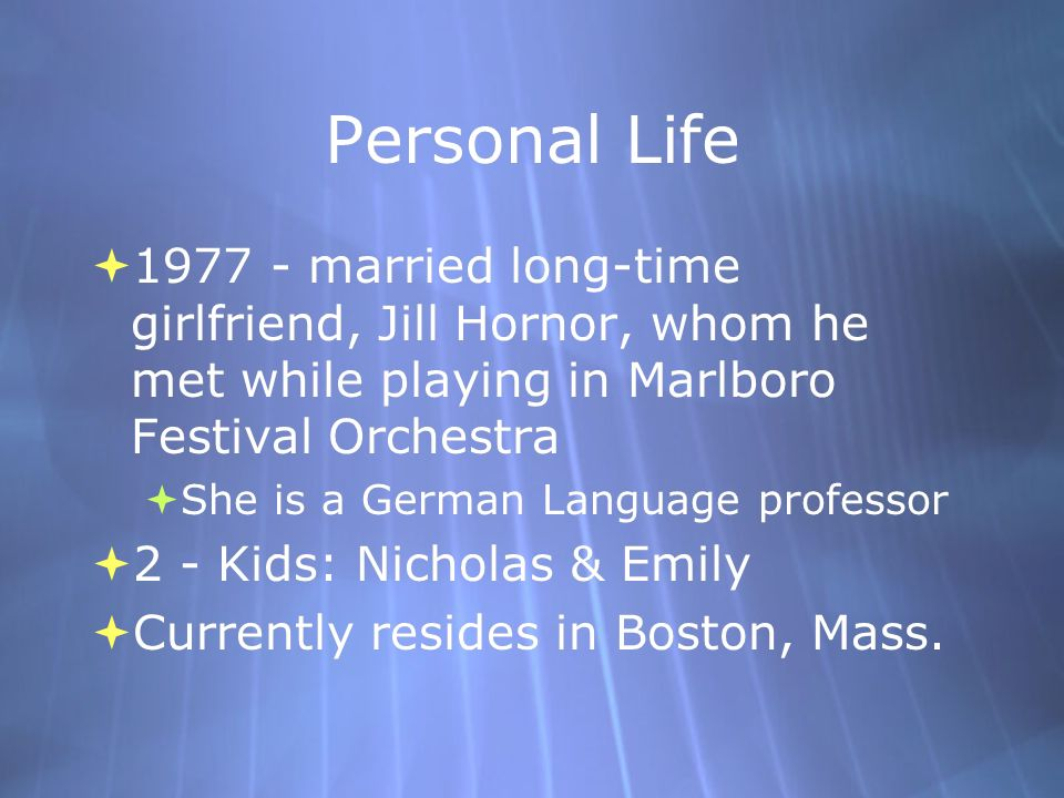 Personal Life 1977 - married long-time girlfriend, Jill Hornor, whom he met while playing in Marlboro Festival Orchestra She is a German Language prof