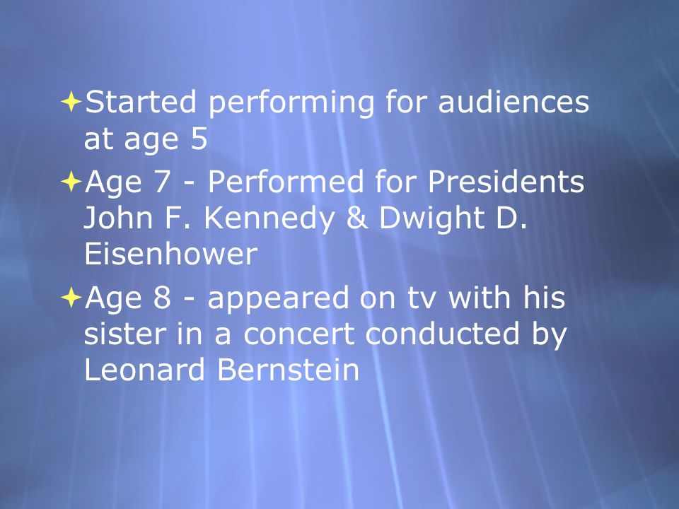 Started performing for audiences at age 5 Age 7 - Performed for Presidents John F. Kennedy & Dwight D. Eisenhower Age 8 - appeared on tv with his sist