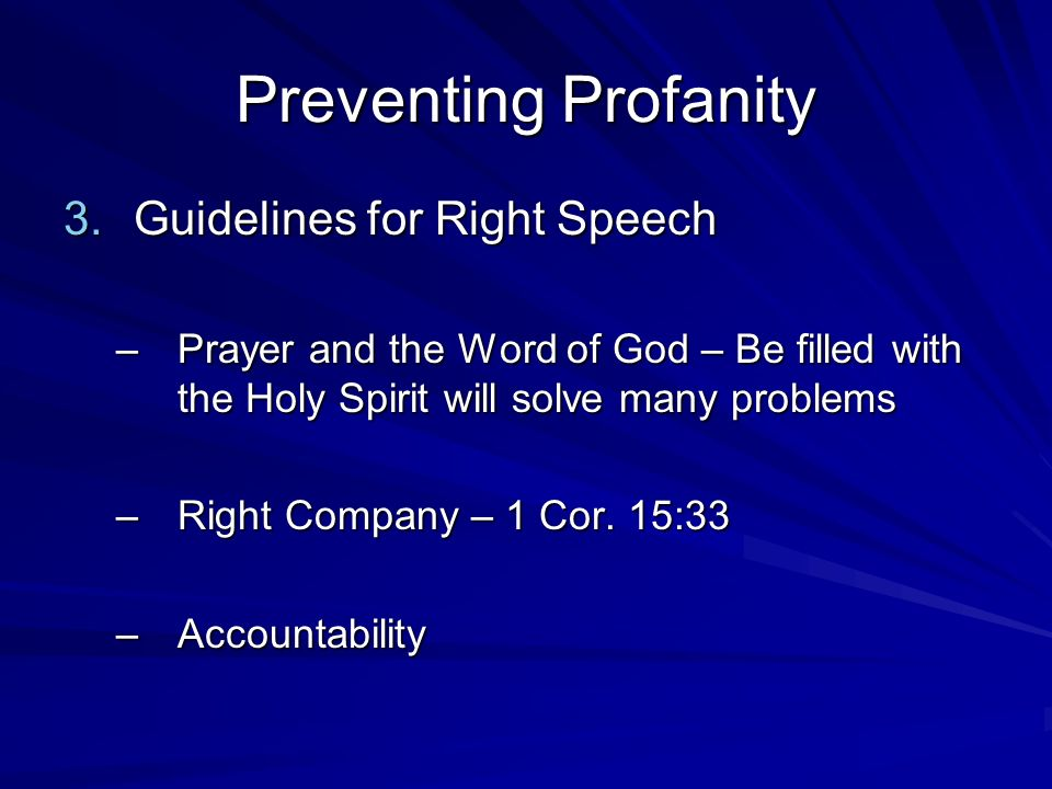 Preventing Profanity 3.Guidelines for Right Speech –Prayer and the Word of God – Be filled with the Holy Spirit will solve many problems –Right Compan