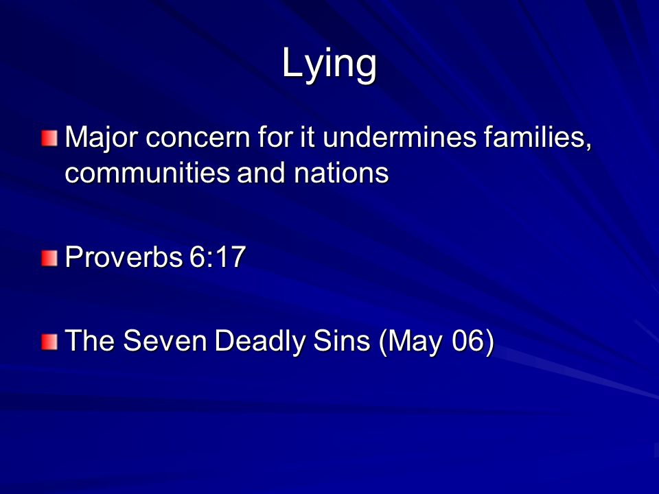 Lying Major concern for it undermines families, communities and nations Proverbs 6:17 The Seven Deadly Sins (May 06)