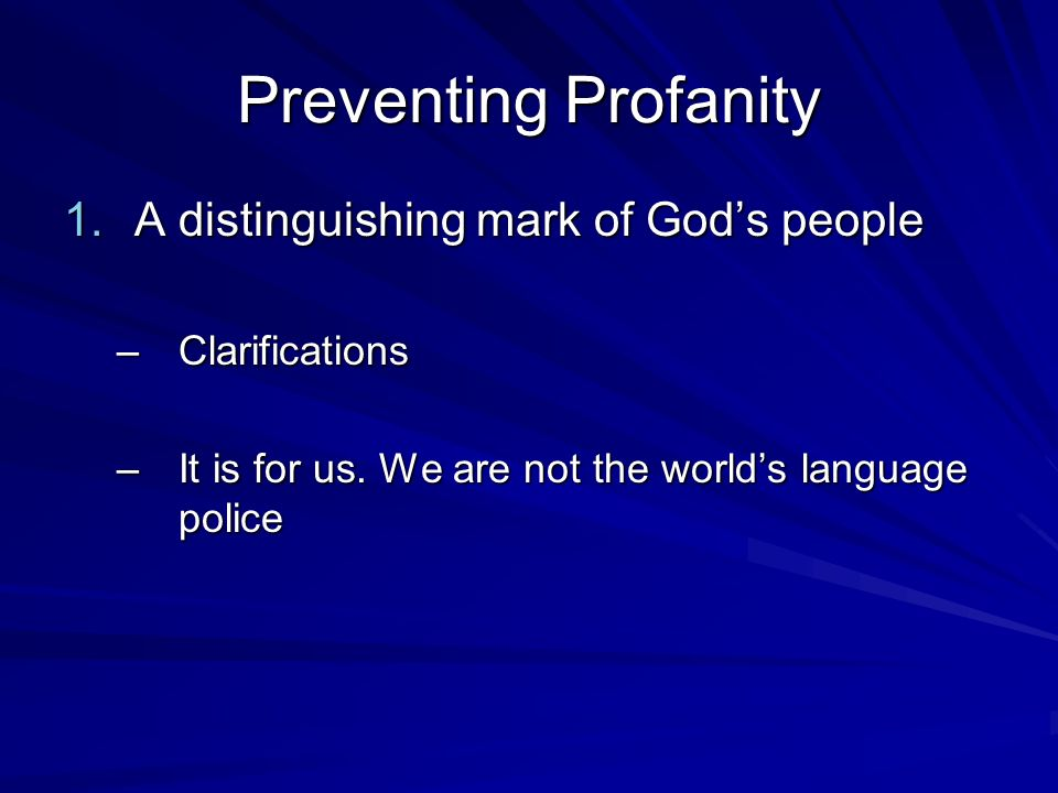 Preventing Profanity 1.A Distinguishing Mark (Clarifications) –It is not our only distinguishing mark –It is not an area where we can contextualize –What we dont do is often very powerful
