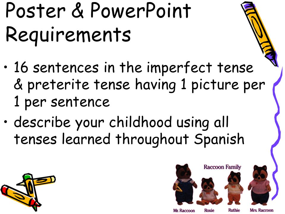 Poster & PowerPoint Requirements 16 sentences in the imperfect tense & preterite tense having 1 picture per 1 per sentence describe your childhood usi