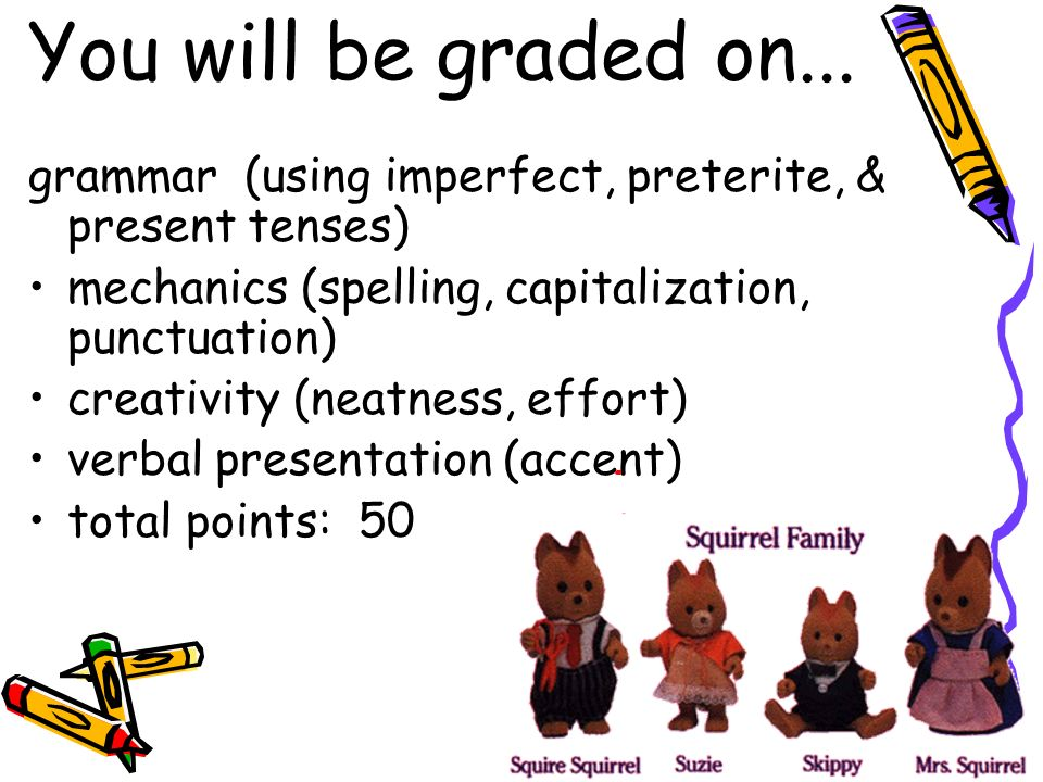 You will be graded on... grammar (using imperfect, preterite, & present tenses) mechanics (spelling, capitalization, punctuation) creativity (neatness