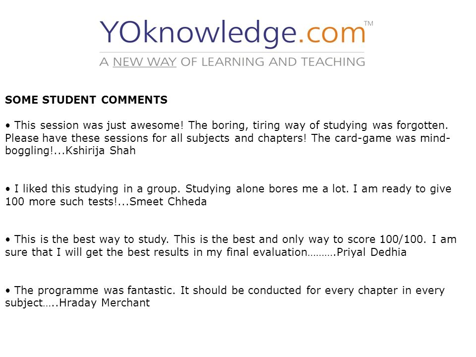 SOME STUDENT COMMENTS This session was just awesome! The boring, tiring way of studying was forgotten. Please have these sessions for all subjects and