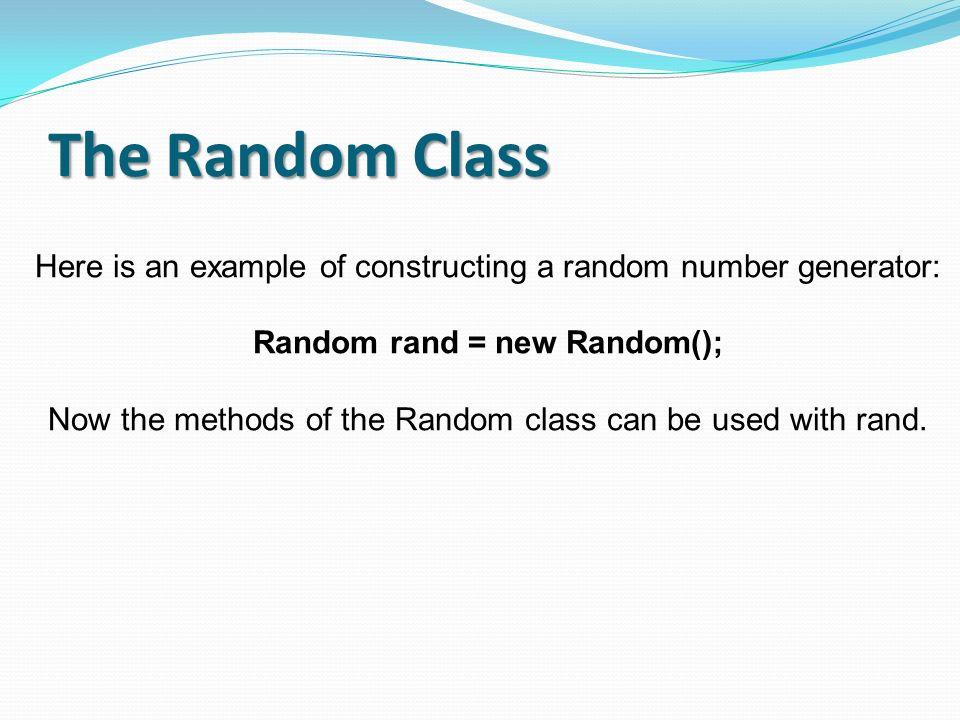 The Random Class Here is an example of constructing a random number generator: Random rand = new Random(); Now the methods of the Random class can be