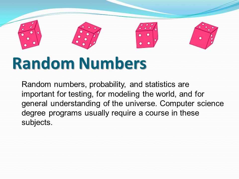 Random numbers, probability, and statistics are important for testing, for modeling the world, and for general understanding of the universe. Computer