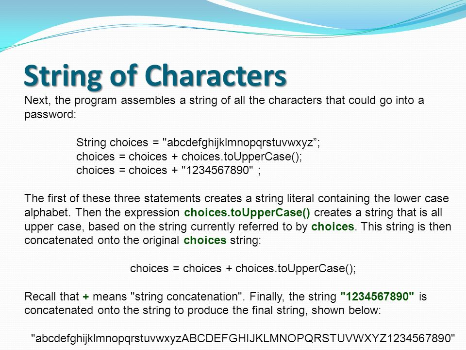 String of Characters Next, the program assembles a string of all the characters that could go into a password: String choices =