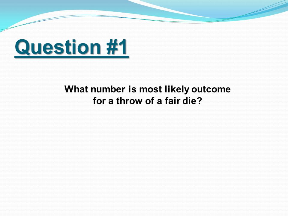 Question #1 What number is most likely outcome for a throw of a fair die?