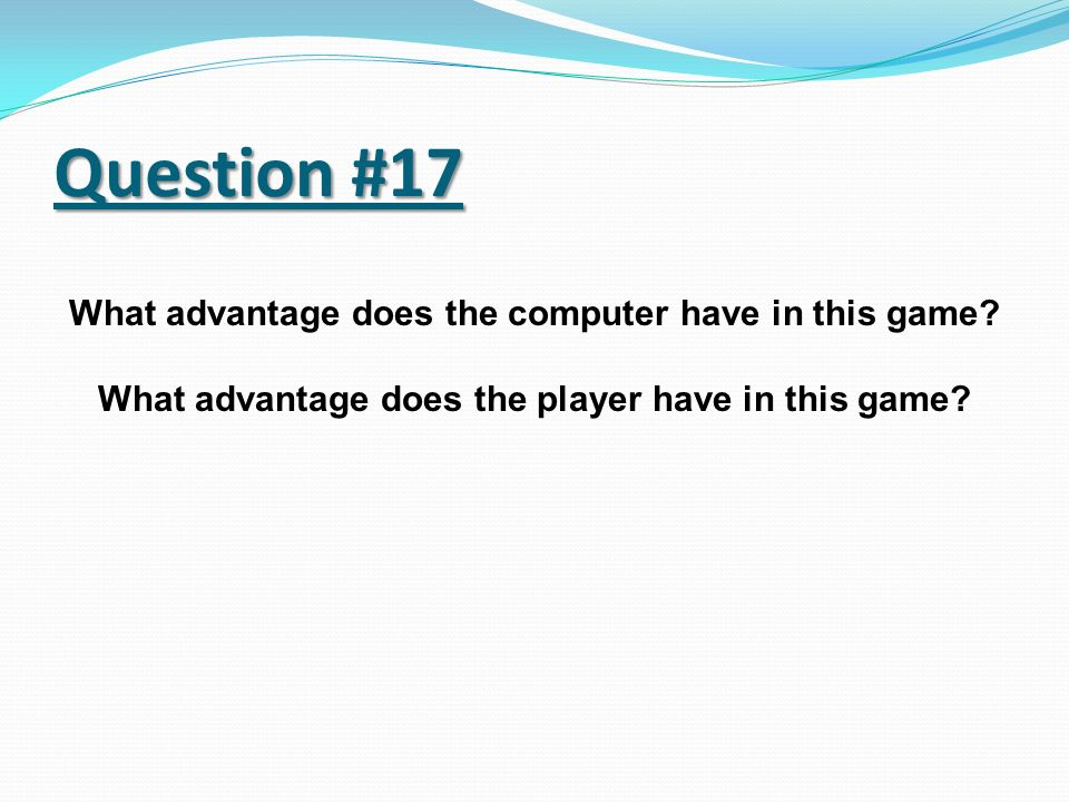 Question #17 What advantage does the computer have in this game? What advantage does the player have in this game?