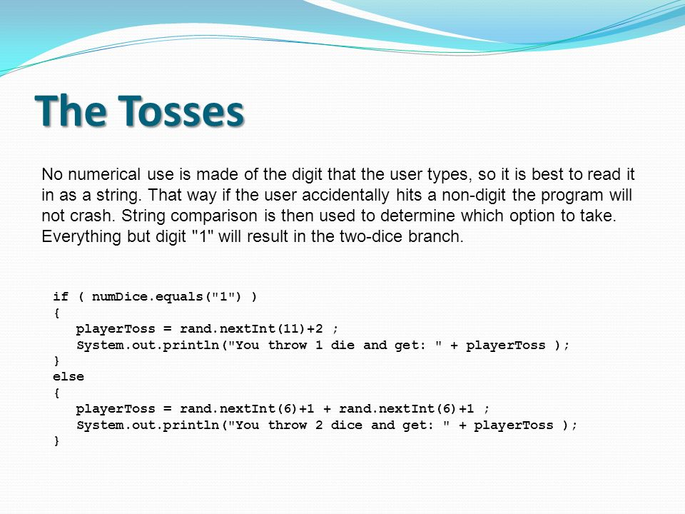 The Tosses No numerical use is made of the digit that the user types, so it is best to read it in as a string. That way if the user accidentally hits