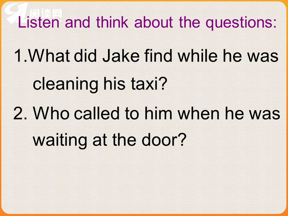 Listen and think about the questions: 1.What did Jake find while he was cleaning his taxi.