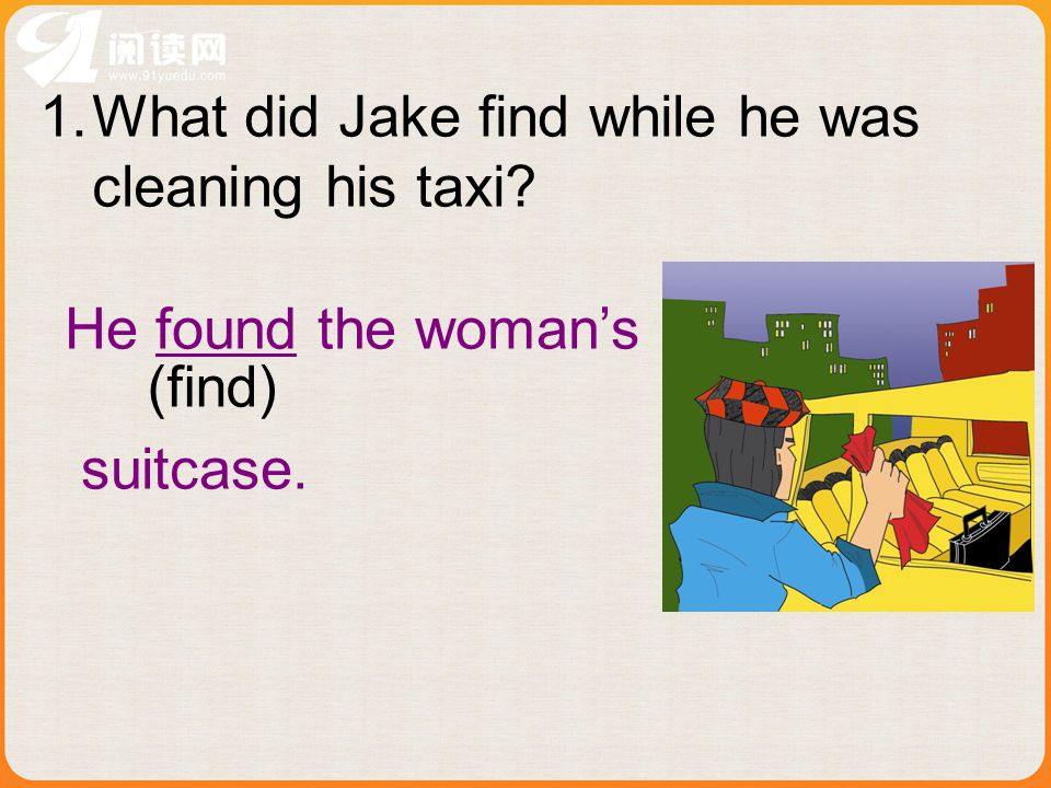 1.What did Jake find while he was cleaning his taxi? He found the womans suitcase. (find)
