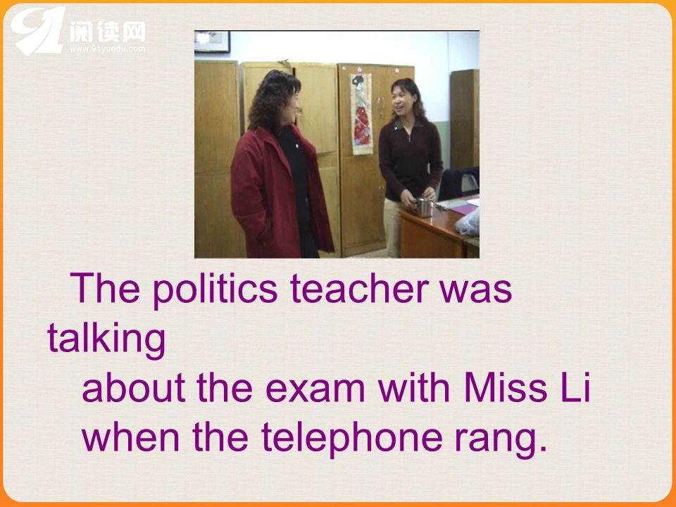 The politics teacher was talking about the exam with Miss Li when the telephone rang.
