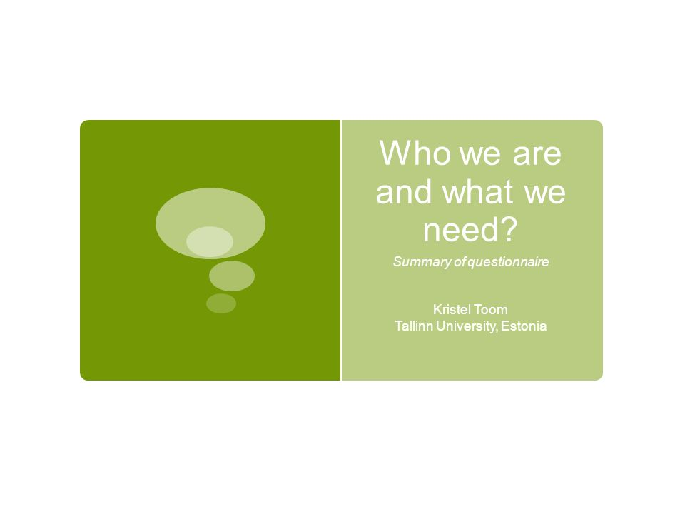 Who we are and what we need? Summary of questionnaire Kristel Toom Tallinn University, Estonia