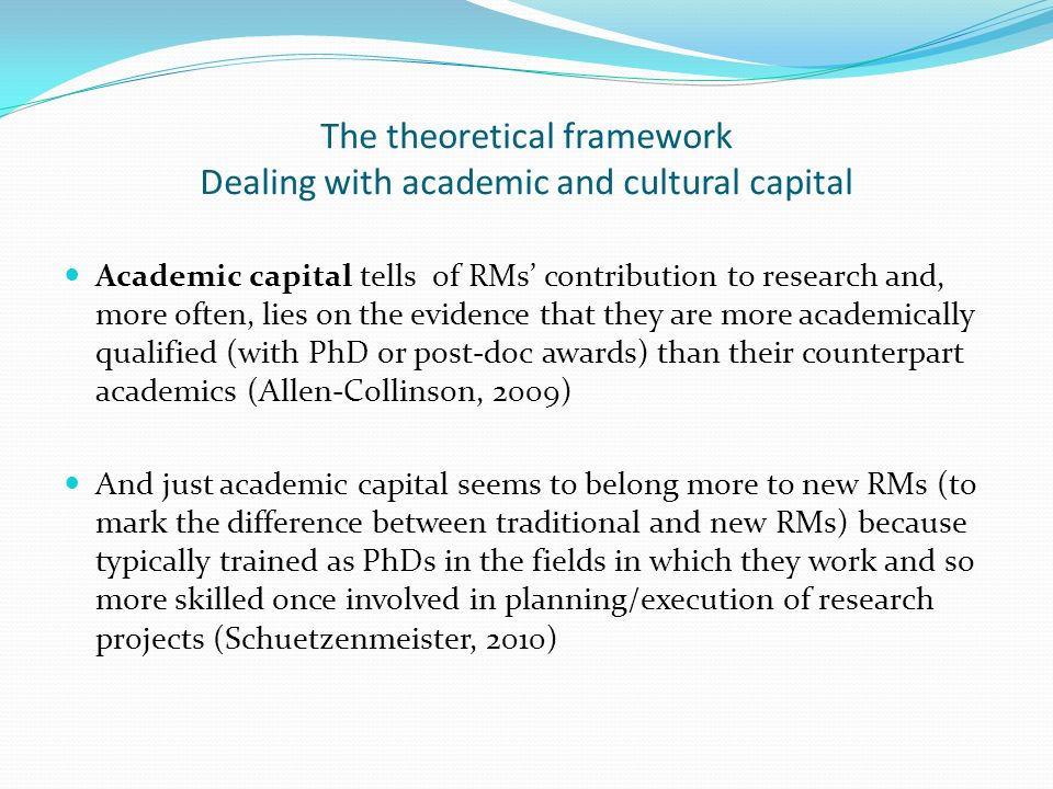 The theoretical framework Dealing with academic and cultural capital Academic capital tells of RMs contribution to research and, more often, lies on t