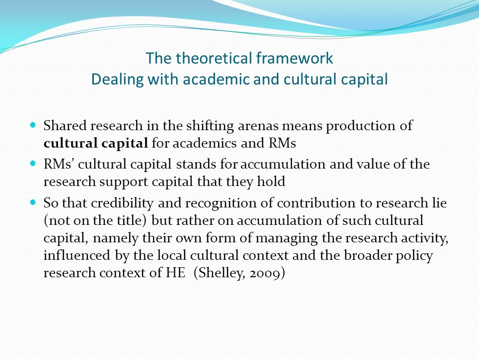 The theoretical framework Dealing with academic and cultural capital Shared research in the shifting arenas means production of cultural capital for a