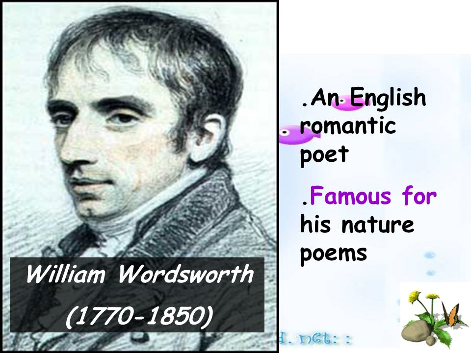 William Wordsworth (1770-1850).An English romantic poet.Famous for his nature poems
