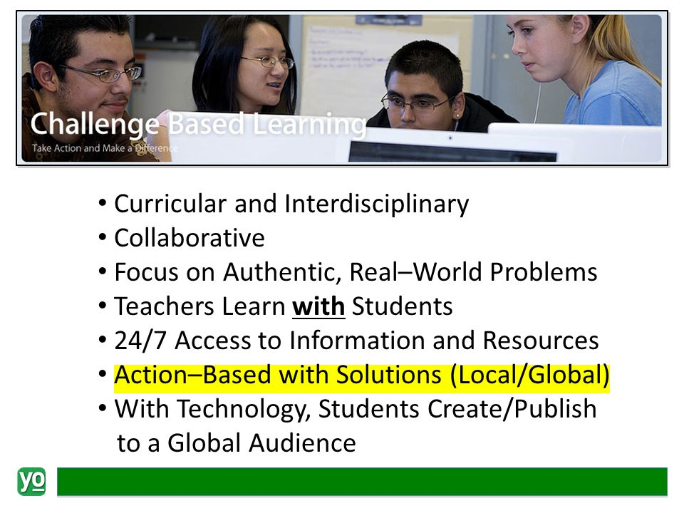 Curricular and Interdisciplinary Collaborative Focus on Authentic, Real–World Problems Teachers Learn with Students 24/7 Access to Information and Resources Action–Based with Solutions (Local/Global) With Technology, Students Create/Publish to a Global Audience