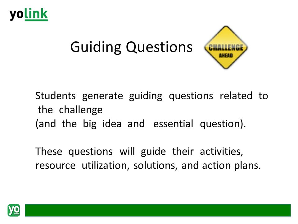 Guiding Questions Students generate guiding questions related to the challenge (and the big idea and essential question).