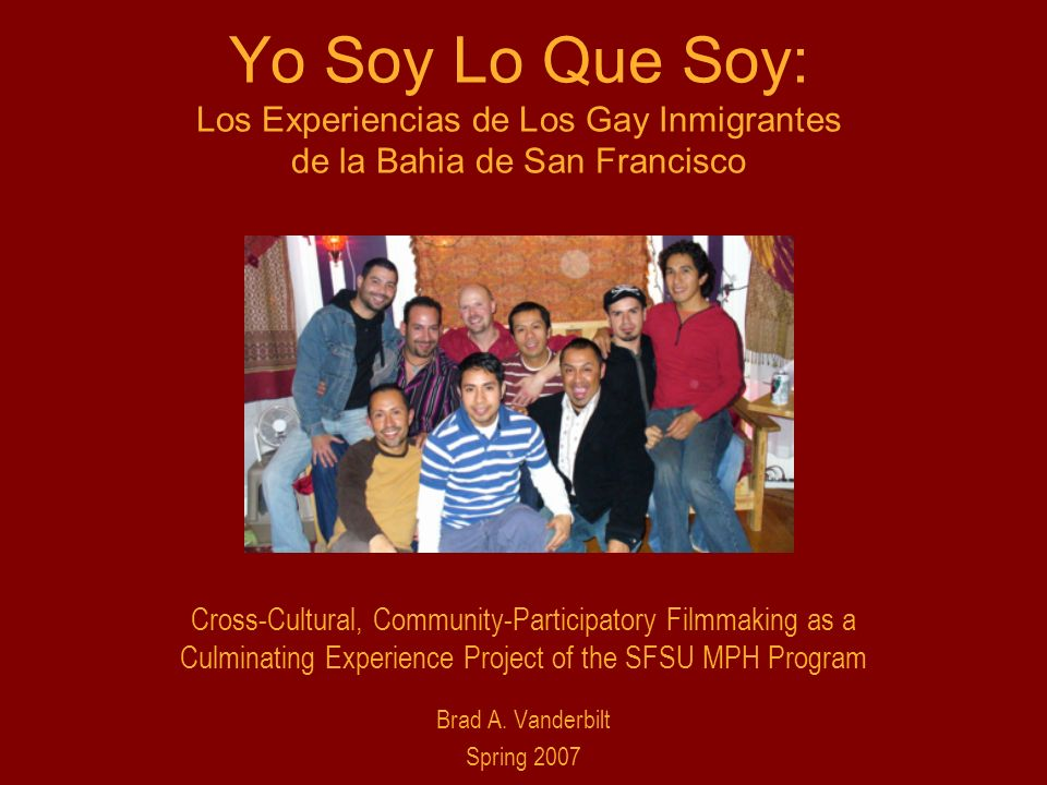 Yo Soy Lo Que Soy: Los Experiencias de Los Gay Inmigrantes de la Bahia de San Francisco Cross-Cultural, Community-Participatory Filmmaking as a Culminating Experience Project of the SFSU MPH Program Brad A.