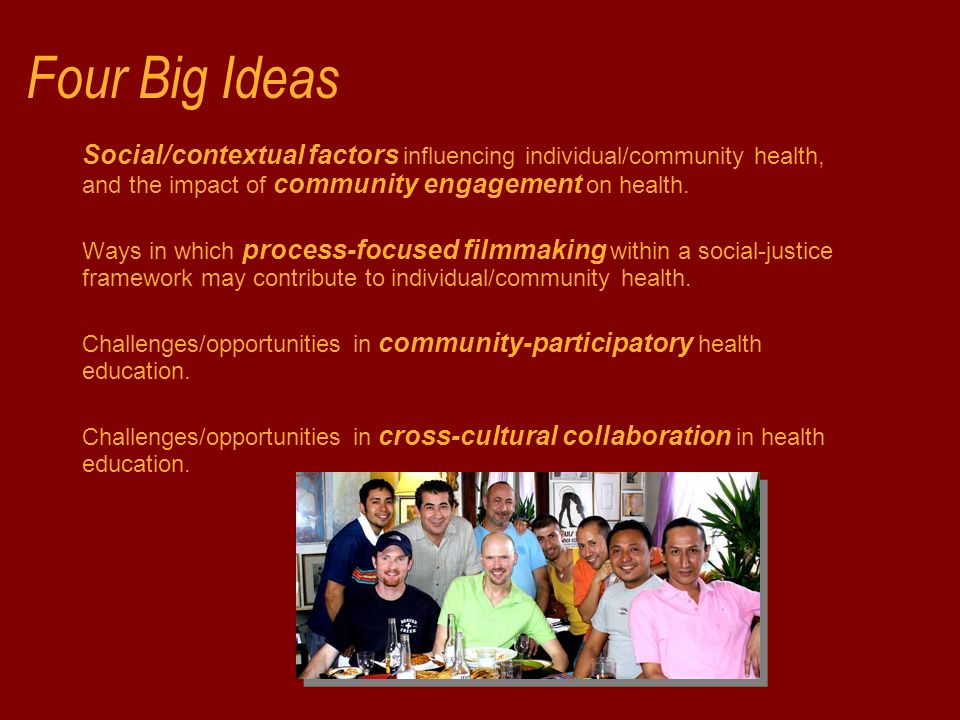 Four Big Ideas Social/contextual factors influencing individual/community health, and the impact of community engagement on health. Ways in which proc