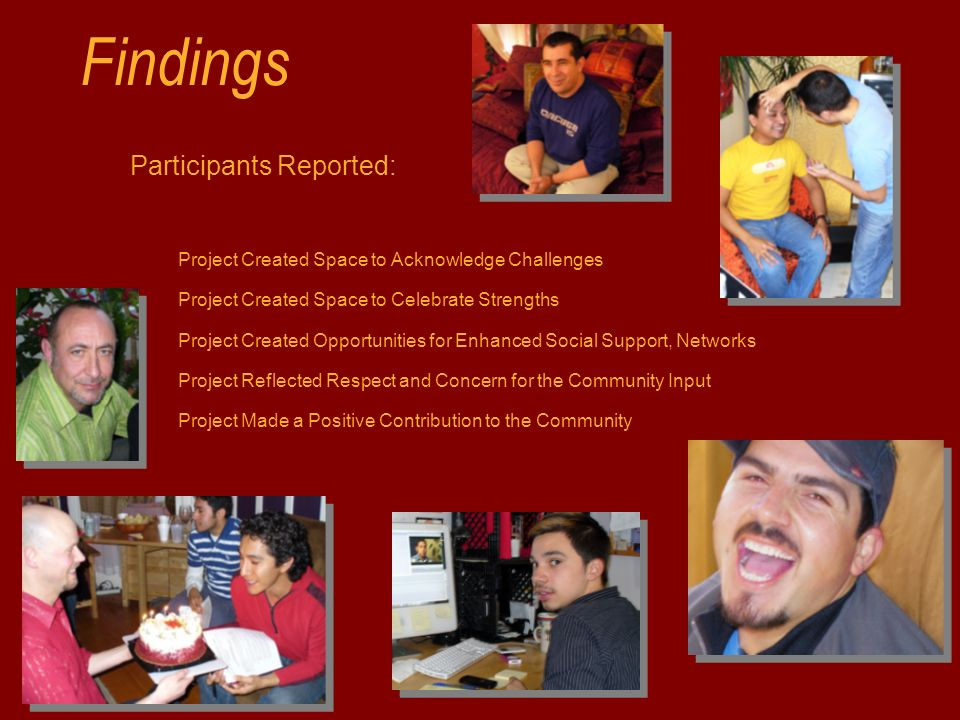 Findings Participants Reported: Project Created Space to Acknowledge Challenges Project Created Space to Celebrate Strengths Project Created Opportunities for Enhanced Social Support, Networks Project Reflected Respect and Concern for the Community Input Project Made a Positive Contribution to the Community