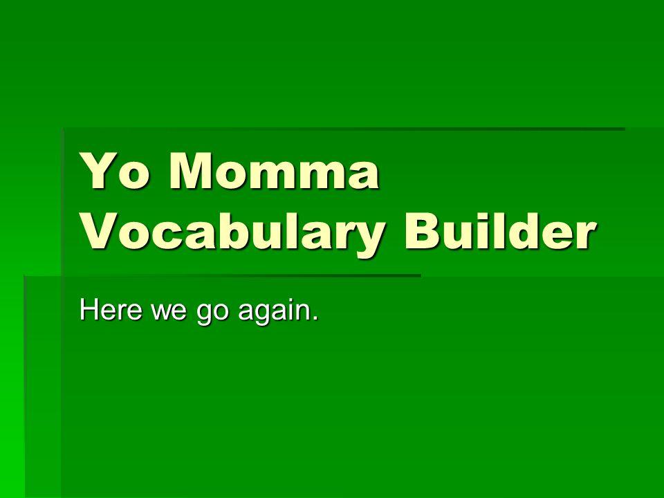 Yo Momma Vocabulary Builder Here we go again.