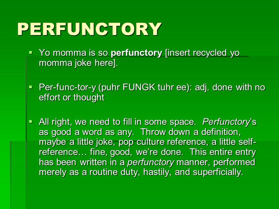 PERFUNCTORY Yo momma is so perfunctory [insert recycled yo momma joke here]. Yo momma is so perfunctory [insert recycled yo momma joke here]. Per-func